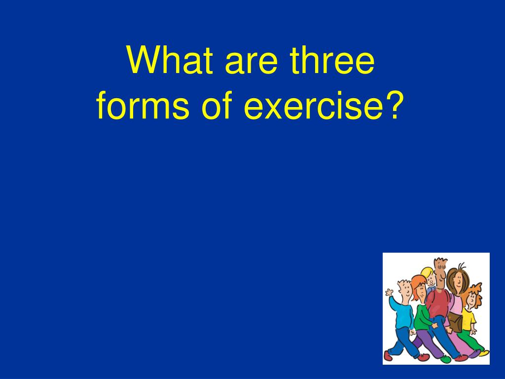 What are three forms of exercise?
