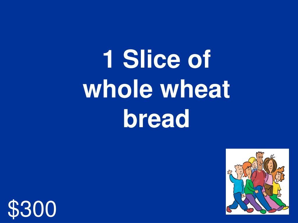 1 Slice of whole wheat bread