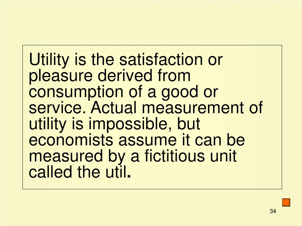 Utility is the satisfaction or pleasure derived from consumption of a good or service. Actual measurement of utility is impossible, but economists assume it can be measured by a fictitious unit called the util