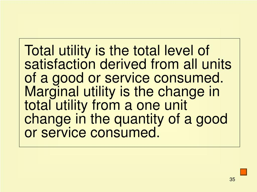 Total utility is the total level of satisfaction derived from all units of a good or service consumed. Marginal utility is the change in total utility from a one unit change in the quantity of a good or service consumed.