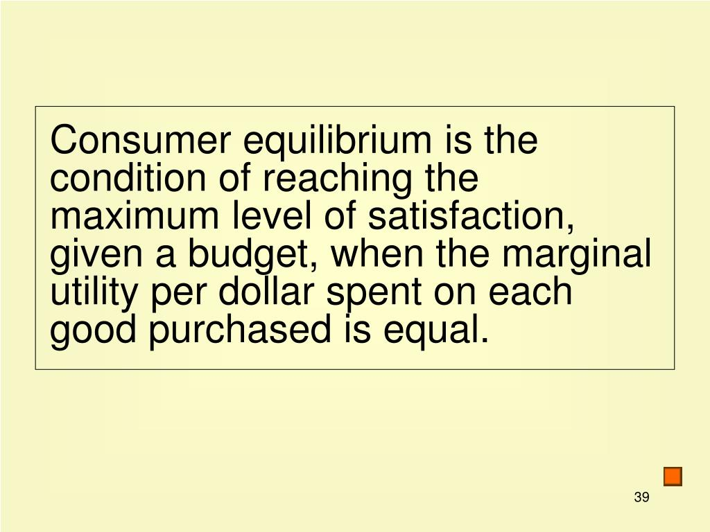 Consumer equilibrium is the condition of reaching the maximum level of satisfaction, given a budget, when the marginal utility per dollar spent on each good purchased is equal.