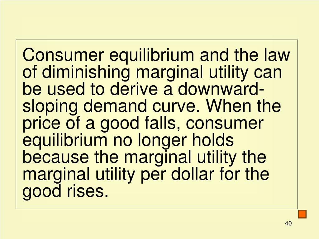 Consumer equilibrium and the law of diminishing marginal utility can be used to derive a downward-sloping demand curve. When the price of a good falls, consumer equilibrium no longer holds because the marginal utility the marginal utility per dollar for the good rises.
