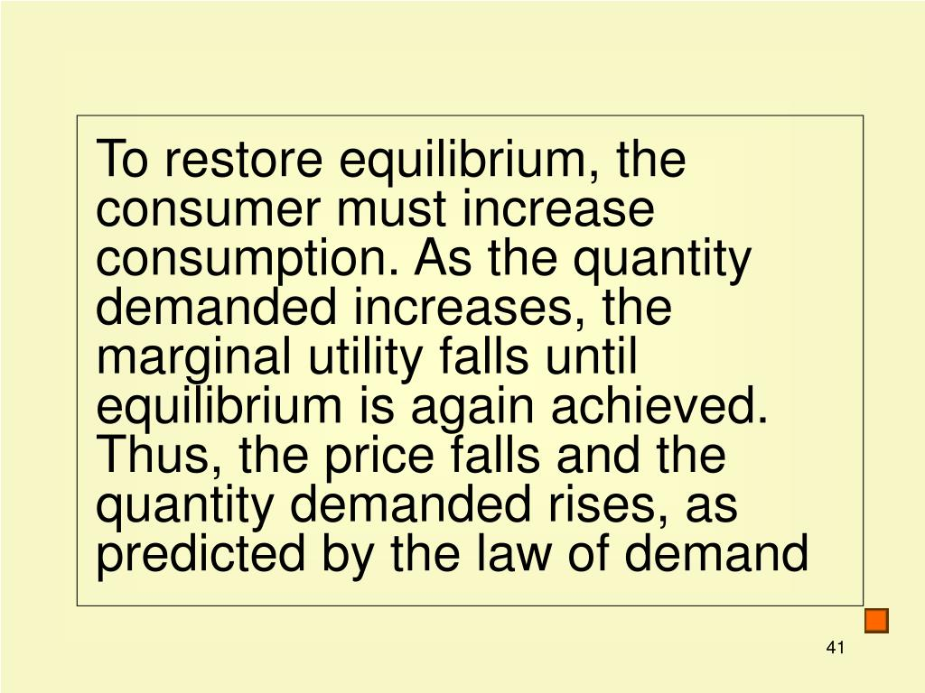 To restore equilibrium, the consumer must increase consumption. As the quantity demanded increases, the marginal utility falls until equilibrium is again achieved. Thus, the price falls and the quantity demanded rises, as predicted by the law of demand