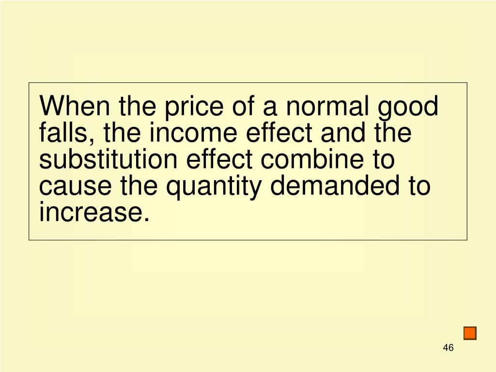 When the price of a normal good falls, the income effect and the substitution effect combine to cause the quantity demanded to increase.