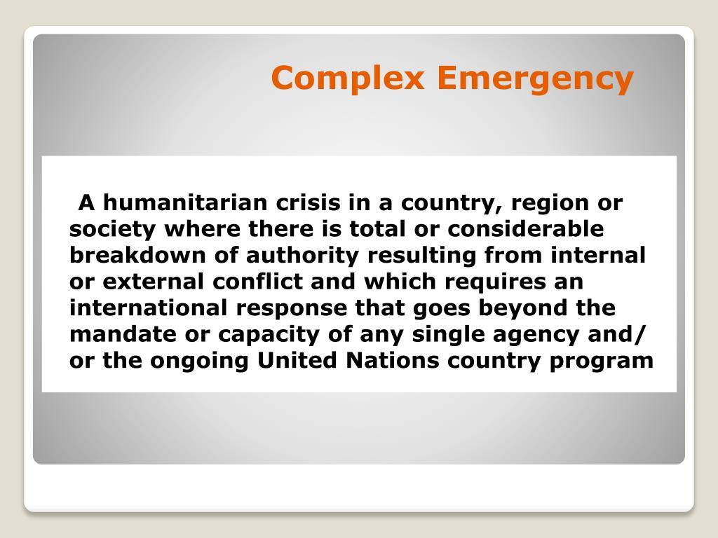 A humanitarian crisis in a country, region or society where there is total or considerable breakdown of authority resulting from internal or external conflict and which requires an international response that goes beyond the mandate or capacity of any single agency and/ or the ongoing United Nations country program