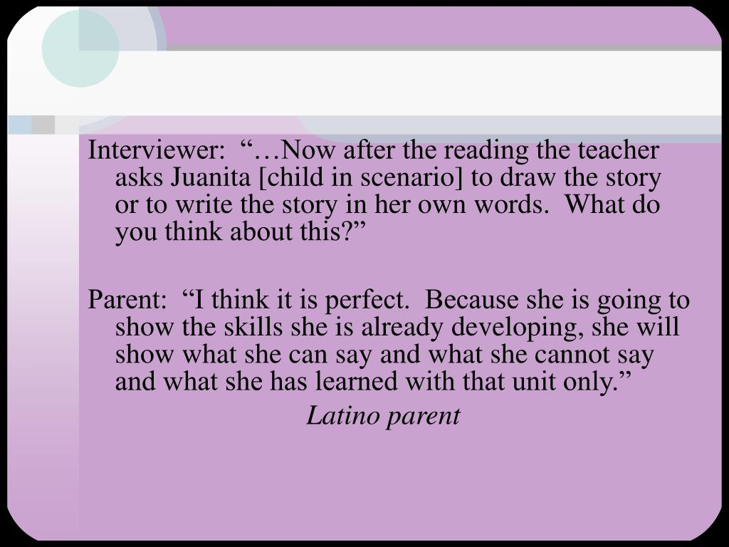 "Interviewer:  ""…Now after the reading the teacher asks Juanita [child in scenario] to draw the story or to write the story in her own words.  What do you think about this?"""