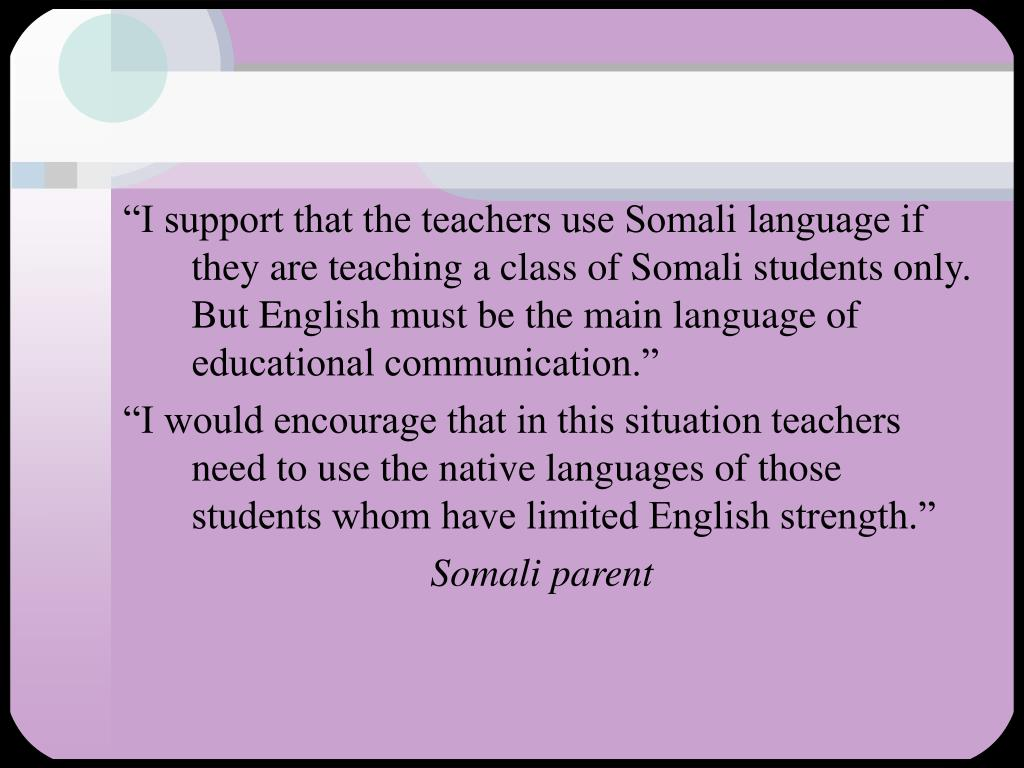 """I support that the teachers use Somali language if they are teaching a class of Somali students only.  But English must be the main language of educational communication."""