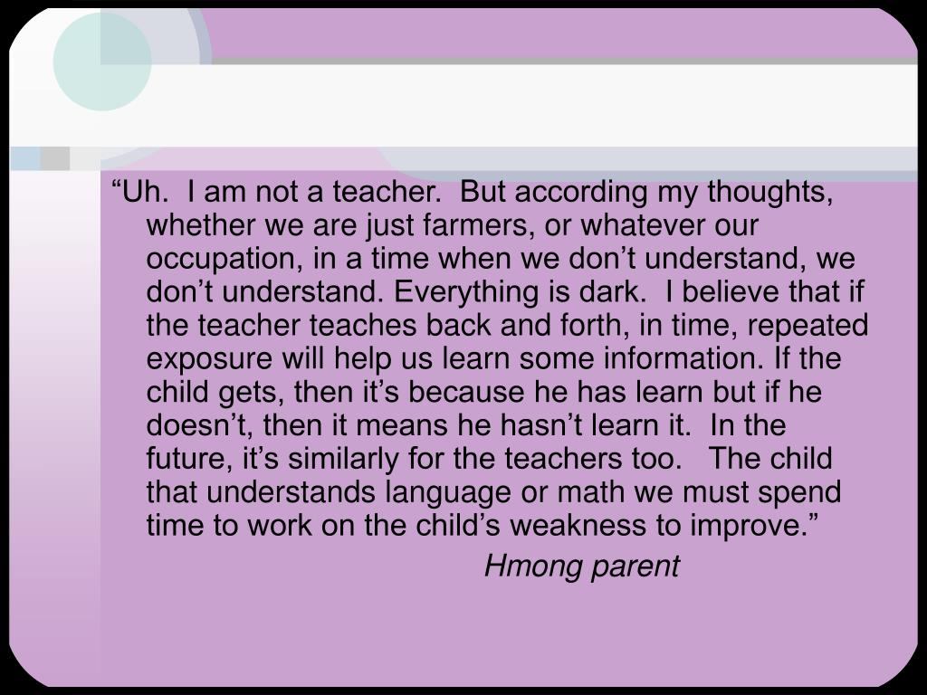 """Uh.  I am not a teacher.  But according my thoughts, whether we are just farmers, or whatever our occupation, in a time when we don't understand, we don't understand. Everything is dark.  I believe that if the teacher teaches back and forth, in time, repeated exposure will help us learn some information. If the child gets, then it's because he has learn but if he doesn't, then it means he hasn't learn it.  In the future, it's similarly for the teachers too.   The child that understands language or math we must spend time to work on the child's weakness to improve."""