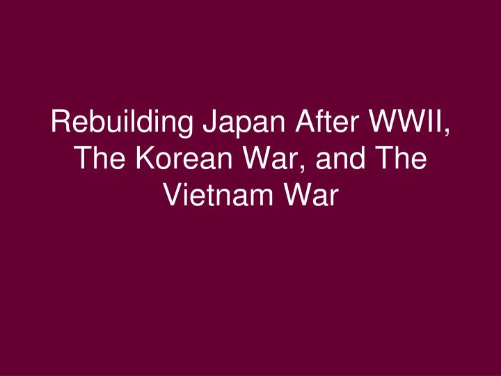 Rebuilding japan after wwii the korean war and the vietnam war l.jpg