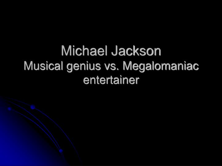 Michael jackson musical genius vs megalomaniac entertainer