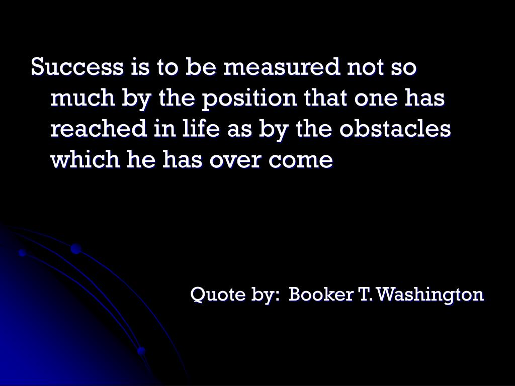 Success is to be measured not so much by the position that one has reached in life as by the obstacles which he has over come