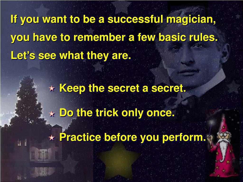 If you want to be a successful magician, you have to remember a few basic rules.  Let's see what they are.