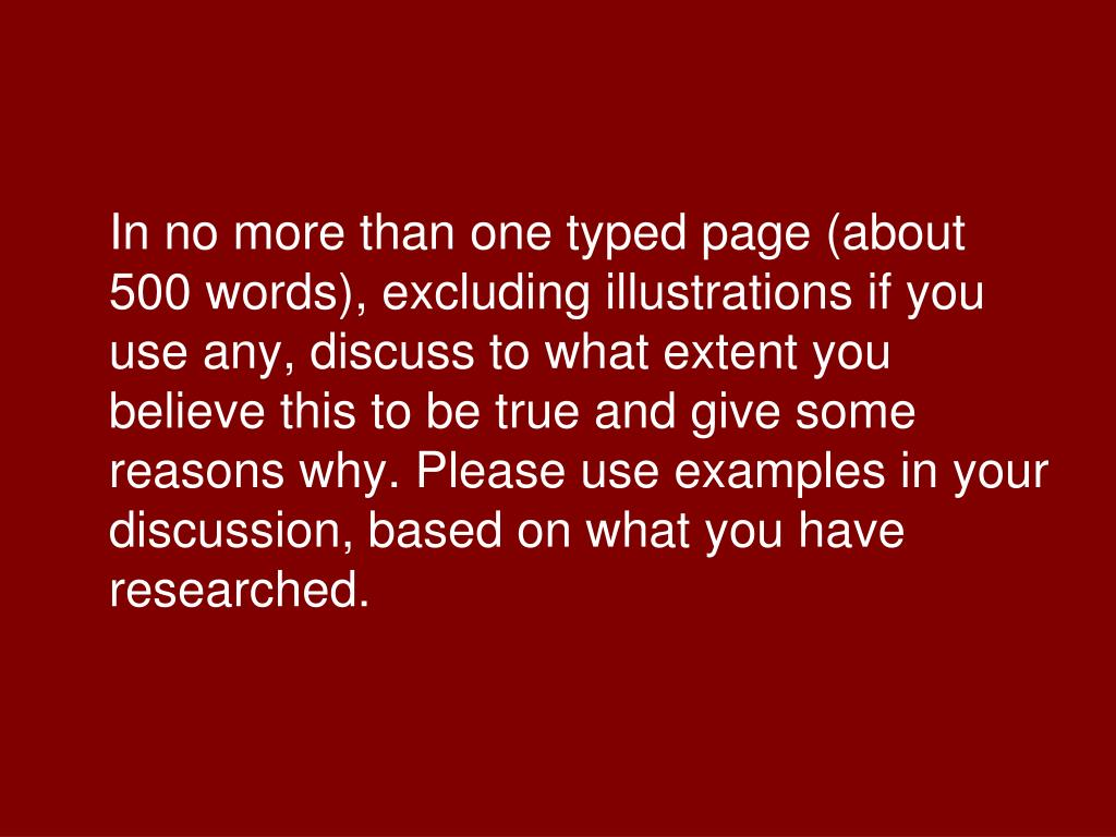 In no more than one typed page (about 500 words), excluding illustrations if you use any, discuss to what extent you believe this to be true and give some reasons why. Please use examples in your discussion, based on what you have researched.