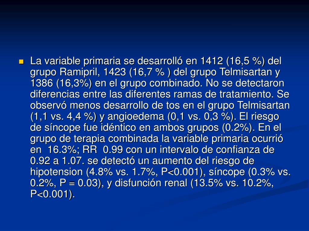 La variable primaria se desarrolló en 1412 (16,5 %) del grupo Ramipril, 1423 (16,7 % ) del grupo Telmisartan y 1386 (16,3%) en el grupo combinado. No se detectaron diferencias entre las diferentes ramas de tratamiento. Se observó menos desarrollo de tos en el grupo Telmisartan (1,1 vs. 4,4 %) y angioedema (0,1 vs. 0,3 %).