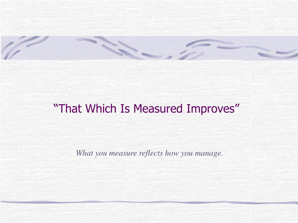 """That Which Is Measured Improves"""