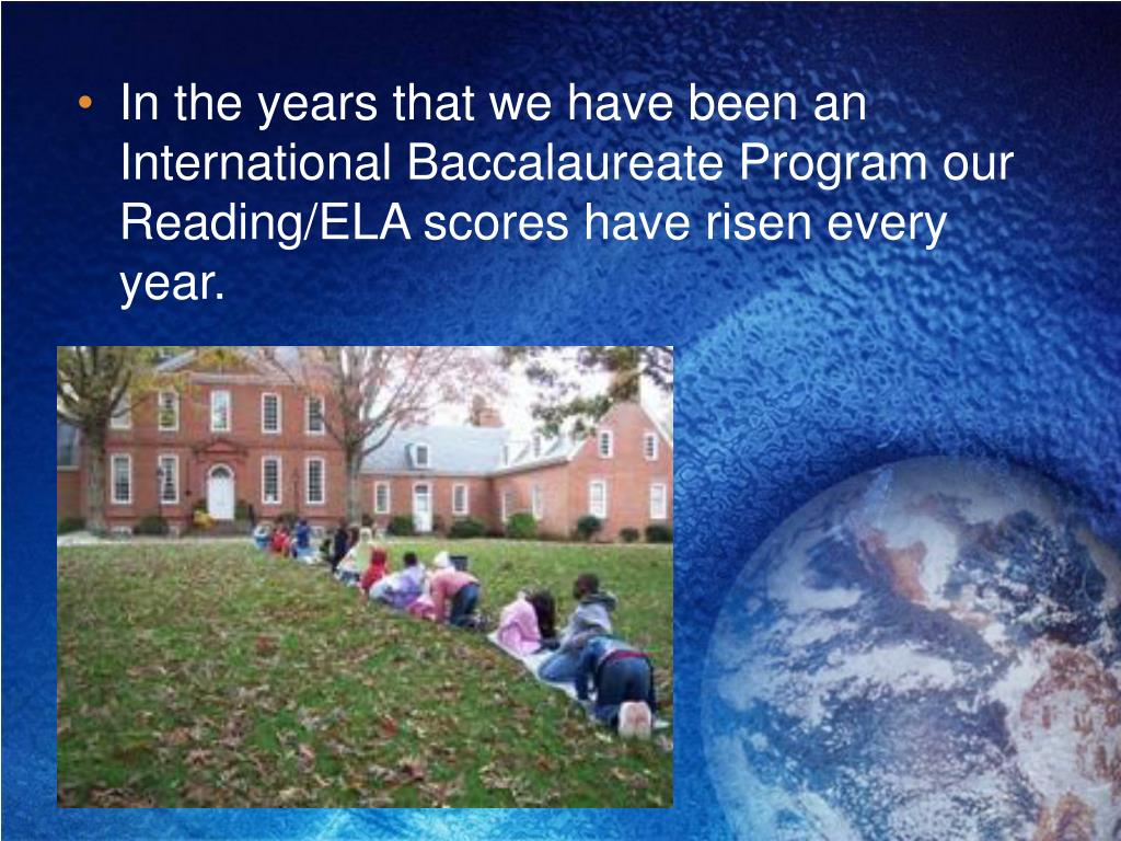 In the years that we have been an International Baccalaureate Program our Reading/ELA scores have risen every year.