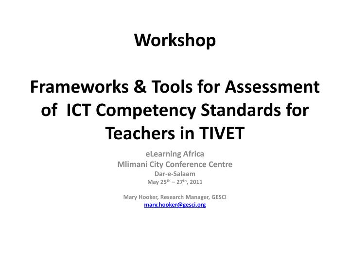 Workshop frameworks tools for assessment of ict competency standards for teachers in tivet l.jpg