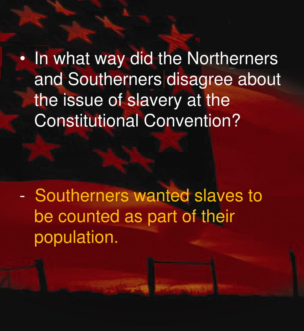 disagreeing on slavery The slave trade provision was a significant factor in the debates over ratification, but its impact was complicated opponents of the constitution, in both the north and the south, roundly condemned the clause.