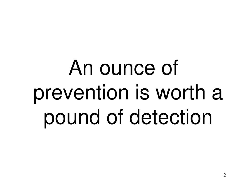 An ounce of prevention is worth a pound of detection