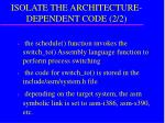 isolate the architecture dependent code 2 2