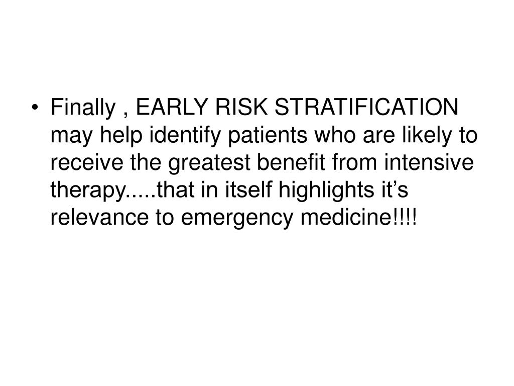 Finally , EARLY RISK STRATIFICATION may help identify patients who are likely to receive the greatest benefit from intensive therapy.....that in itself highlights it's relevance to emergency medicine!!!!