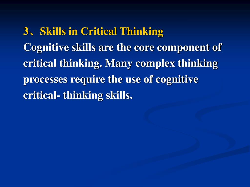 cognitive skills of critical thinking The cognitive skills at the foundation of critical thinking are analysis, interpretation, evaluation, explanation, inference, and self-regulation below is an image that represents each of these skills (facione, 2010, critical thinking: what it.
