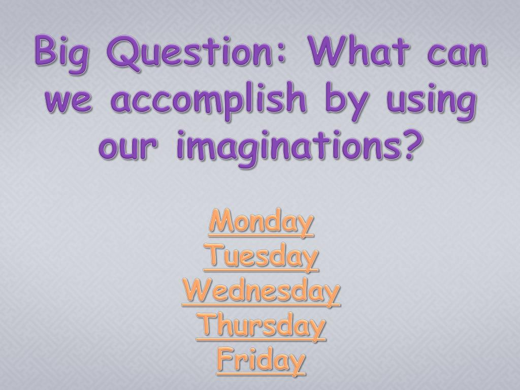 Big Question: What can we accomplish by using our imaginations