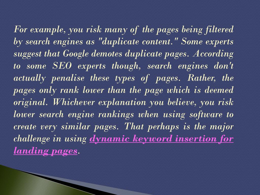"For example, you risk many of the pages being filtered by search engines as ""duplicate content."" Some experts suggest that Google demotes duplicate pages. According to some SEO experts though, search engines don't actually penalise these types of pages. Rather, the pages only rank lower than the page which is deemed original. Whichever explanation you believe, you risk lower search engine rankings when using software to create very similar pages. That perhaps is the major challenge in using"