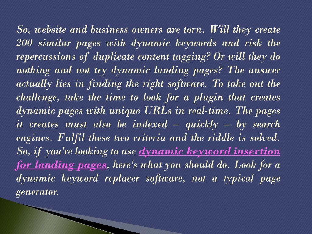 So, website and business owners are torn. Will they create 200 similar pages with dynamic keywords and risk the repercussions of duplicate content tagging? Or will they do nothing and not try dynamic landing pages? The answer actually lies in finding the right software. To take out the challenge, take the time to look for a