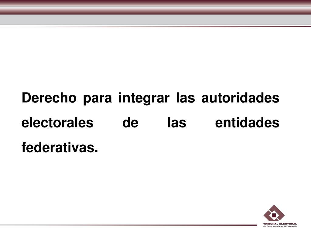 Derecho para integrar las autoridades electorales de las entidades federativas.