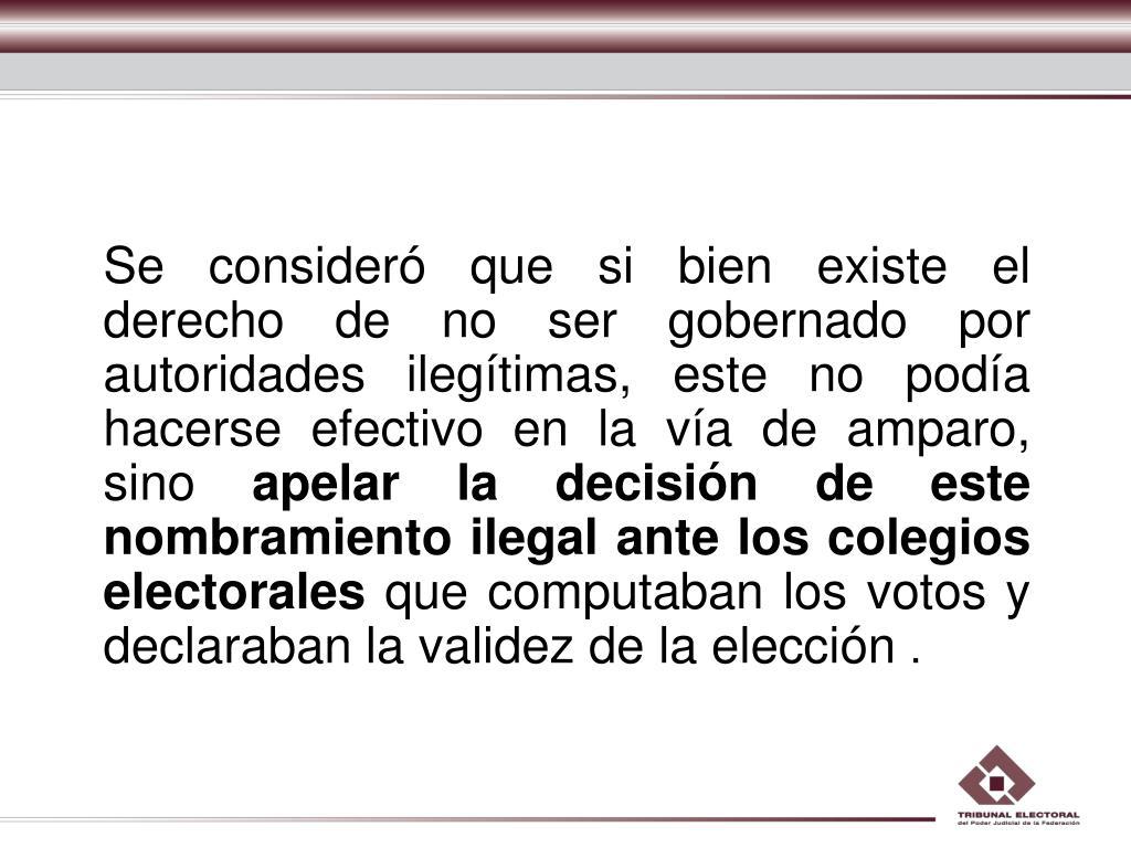 Se consideró que si bien existe el derecho de no ser gobernado por autoridades ilegítimas, este no podía hacerse efectivo en la vía de amparo, sino