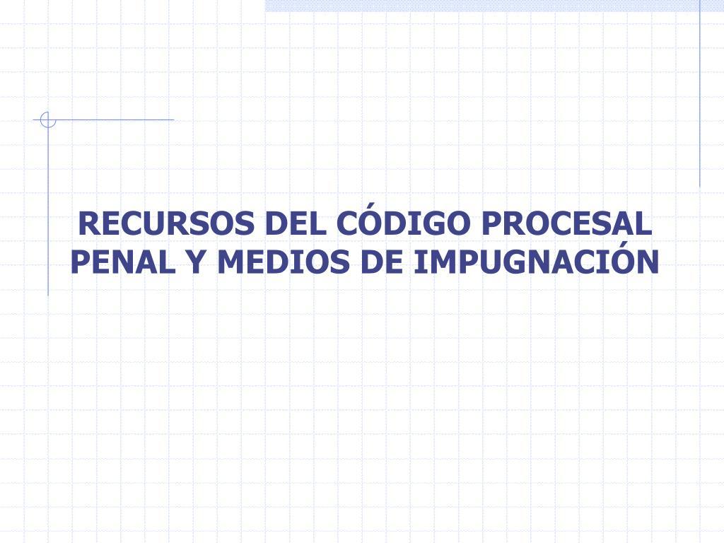 RECURSOS DEL CÓDIGO PROCESAL PENAL Y MEDIOS DE IMPUGNACIÓN