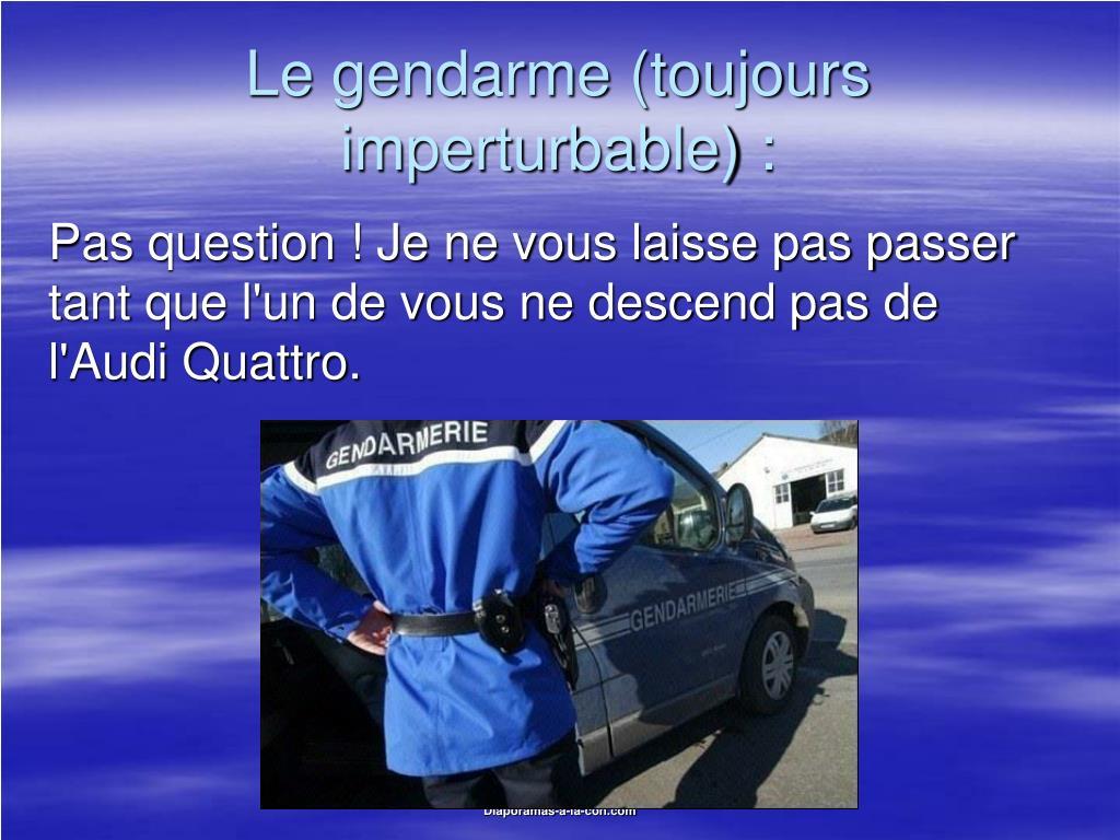 Le gendarme (toujours imperturbable) :