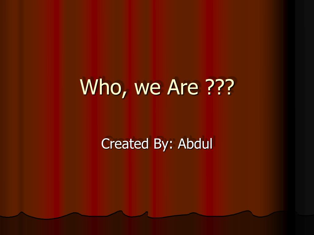 Who, we Are ???