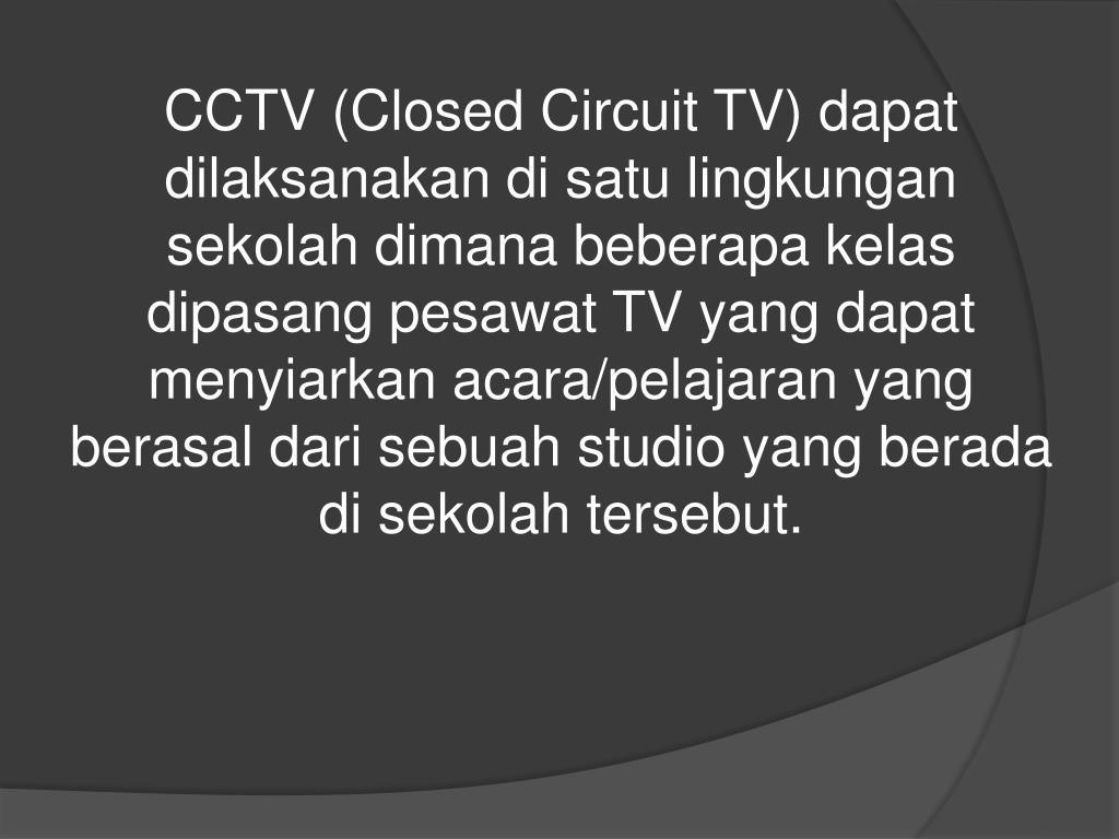 CCTV (Closed Circuit TV) dapat dilaksanakan di satu lingkungan sekolah dimana beberapa kelas dipasang pesawat TV yang dapat menyiarkan acara/pelajaran yang berasal dari sebuah studio yang berada di sekolah tersebut.
