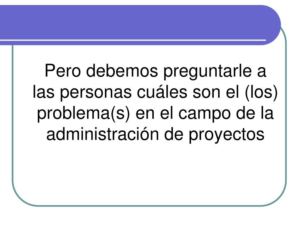 Pero debemos preguntarle a las personas cuáles son el (los) problema(s) en el campo de la administración de proyectos