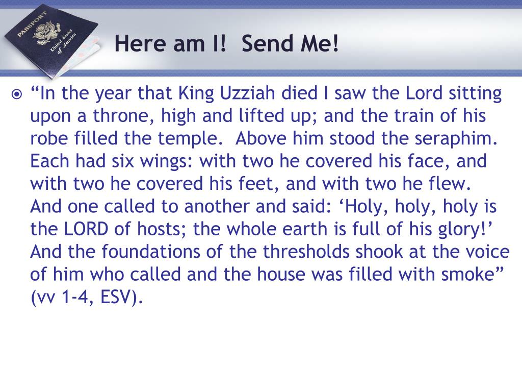 """In the year that King Uzziah died I saw the Lord sitting upon a throne, high and lifted up; and the train of his robe filled the temple.  Above him stood the seraphim.  Each had six wings: with two he covered his face, and with two he covered his feet, and with two he flew.  And one called to another and said: 'Holy, holy, holy is the LORD of hosts; the whole earth is full of his glory!'  And the foundations of the thresholds shook at the voice of him who called and the house was filled with smoke"" (vv 1-4, ESV)."