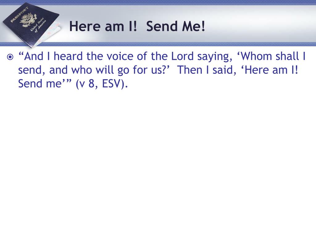 """And I heard the voice of the Lord saying, 'Whom shall I send, and who will go for us?'  Then I said, 'Here am I! Send me'"" (v 8, ESV)."