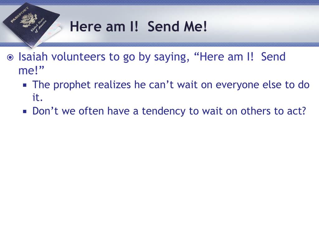 "Isaiah volunteers to go by saying, ""Here am I!  Send me!"""