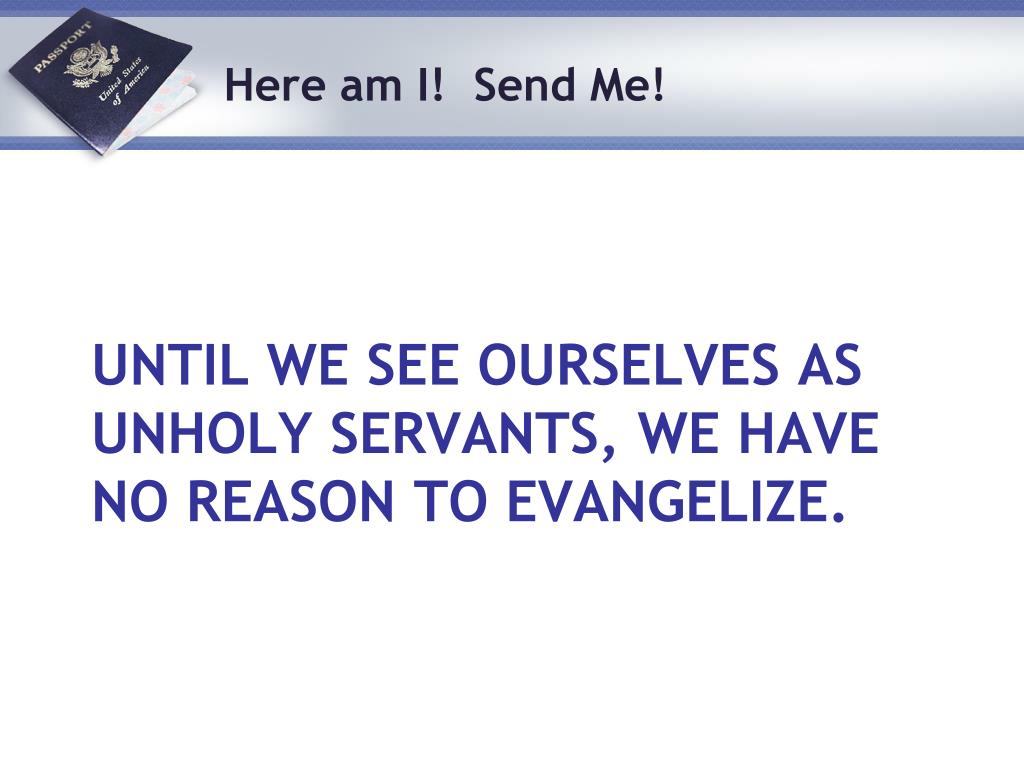 Until we see ourselves as unholy servants, we have no reason to evangelize.