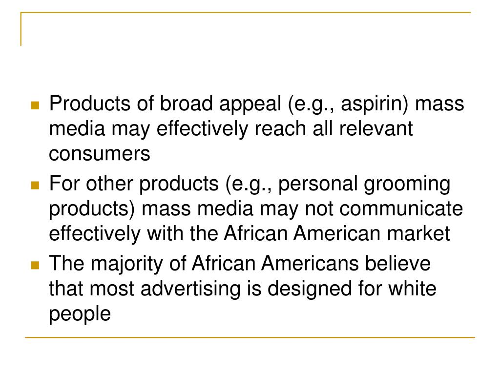 Products of broad appeal (e.g., aspirin) mass media may effectively reach all relevant consumers