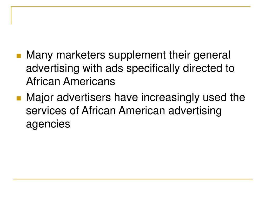 Many marketers supplement their general advertising with ads specifically directed to African Americans