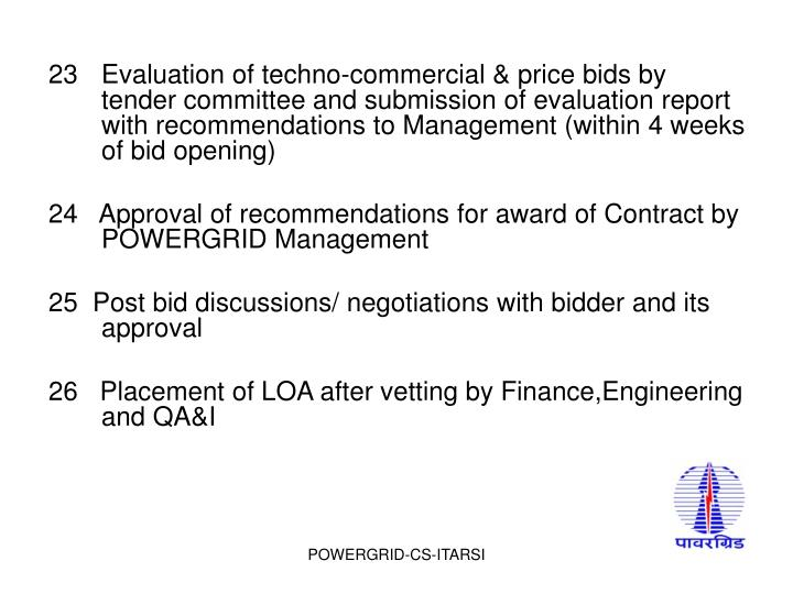 23Evaluation of techno-commercial & price bids by tender committee and submission of evaluation report with recommendations to Management (within 4 weeks of bid opening)