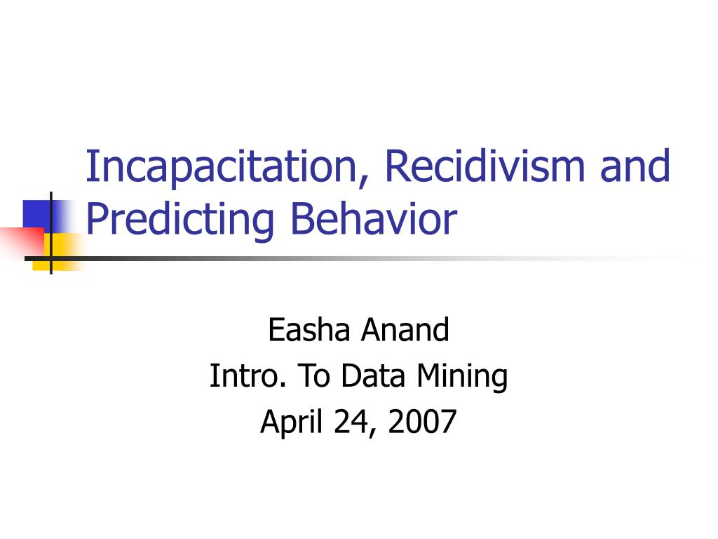 Incapacitation, Recidivism and Predicting Behavior