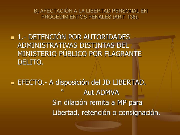 B) AFECTACIN A LA LIBERTAD PERSONAL EN PROCEDIMIENTOS PENALES (ART. 136).