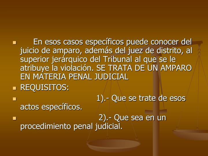 En esos casos especficos puede conocer del juicio de amparo, adems del juez de distrito, al superior jerrquico del Tribunal al que se le atribuye la violacin. SE TRATA DE UN AMPARO EN MATERIA PENAL JUDICIAL