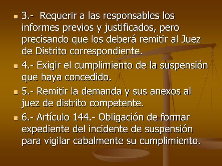 3.-  Requerir a las responsables los informes previos y justificados, pero precisando que los deber remitir al Juez de Distrito correspondiente.