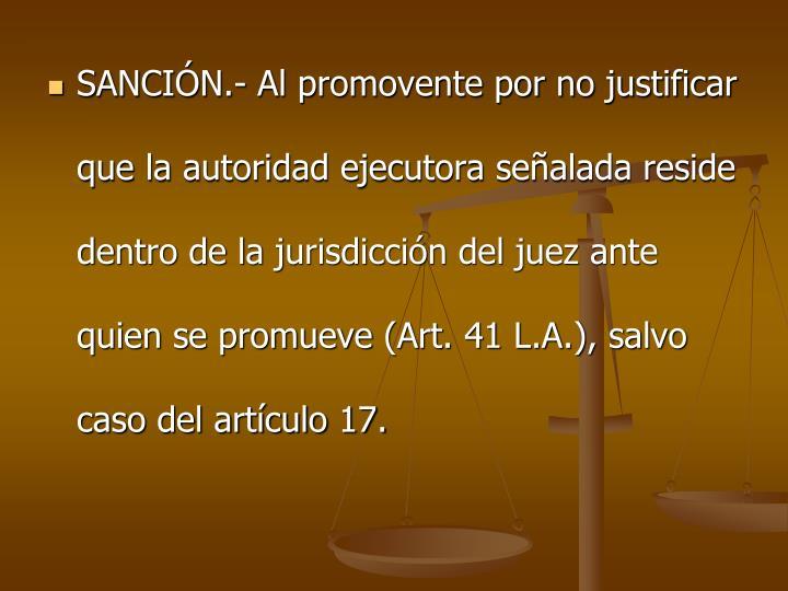 SANCIN.- Al promovente por no justificar que la autoridad ejecutora sealada reside dentro de la jurisdiccin del juez ante quien se promueve (Art. 41 L.A.), salvo caso del artculo 17.