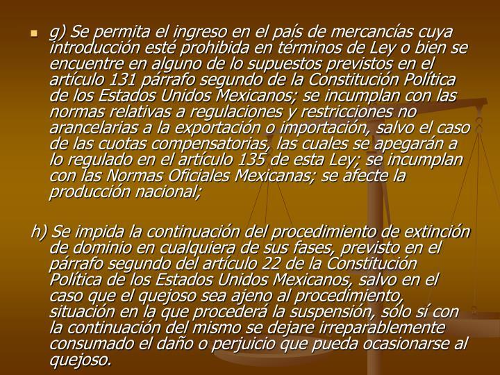 g) Se permita el ingreso en el pas de mercancas cuya introduccin est prohibida en trminos de Ley o bien se encuentre en alguno de lo supuestos previstos en el artculo 131 prrafo segundo de la Constitucin Poltica de los Estados Unidos Mexicanos; se incumplan con las normas relativas a regulaciones y restricciones no arancelarias a la exportacin o importacin, salvo el caso de las cuotas compensatorias, las cuales se apegarn a lo regulado en el artculo 135 de esta Ley; se incumplan con las Normas Oficiales Mexicanas; se afecte la produccin nacional;