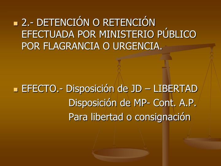 2.- DETENCIN O RETENCIN EFECTUADA POR MINISTERIO PBLICO POR FLAGRANCIA O URGENCIA.